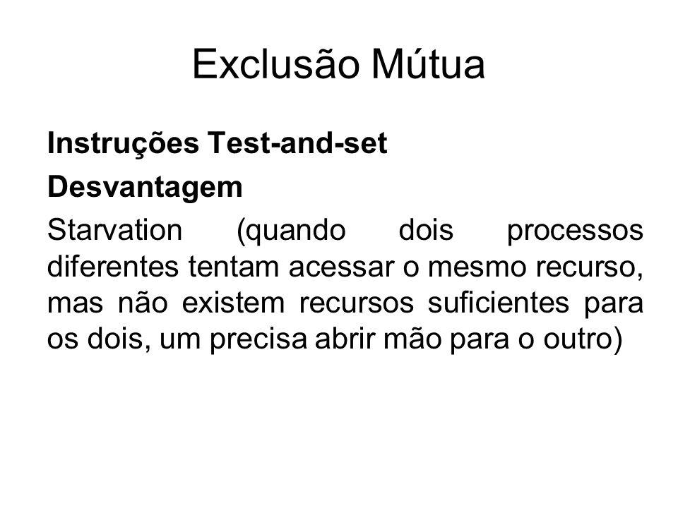 Exclusão Mútua Instruções Test-and-set Desvantagem Starvation (quando dois processos diferentes tentam acessar o mesmo recurso, mas não existem recurs