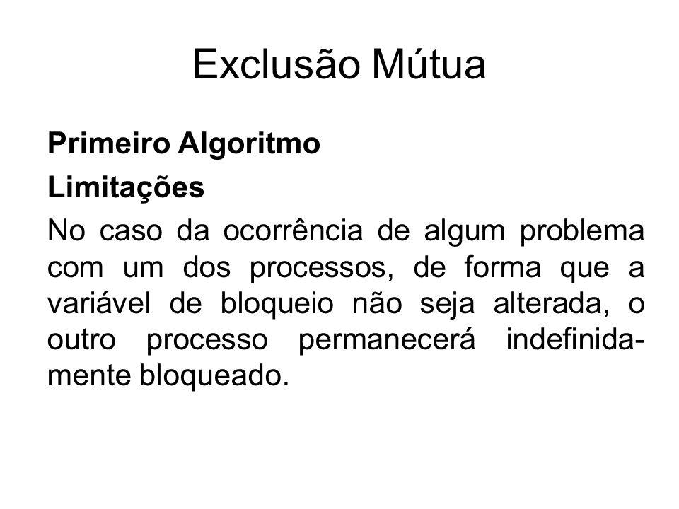 Exclusão Mútua Primeiro Algoritmo Limitações No caso da ocorrência de algum problema com um dos processos, de forma que a variável de bloqueio não sej