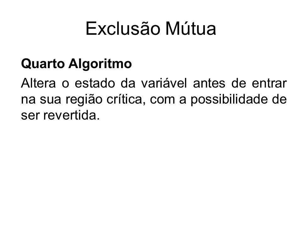Exclusão Mútua Quarto Algoritmo Altera o estado da variável antes de entrar na sua região crítica, com a possibilidade de ser revertida.