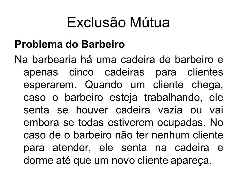 Problema do Barbeiro Na barbearia há uma cadeira de barbeiro e apenas cinco cadeiras para clientes esperarem. Quando um cliente chega, caso o barbeiro