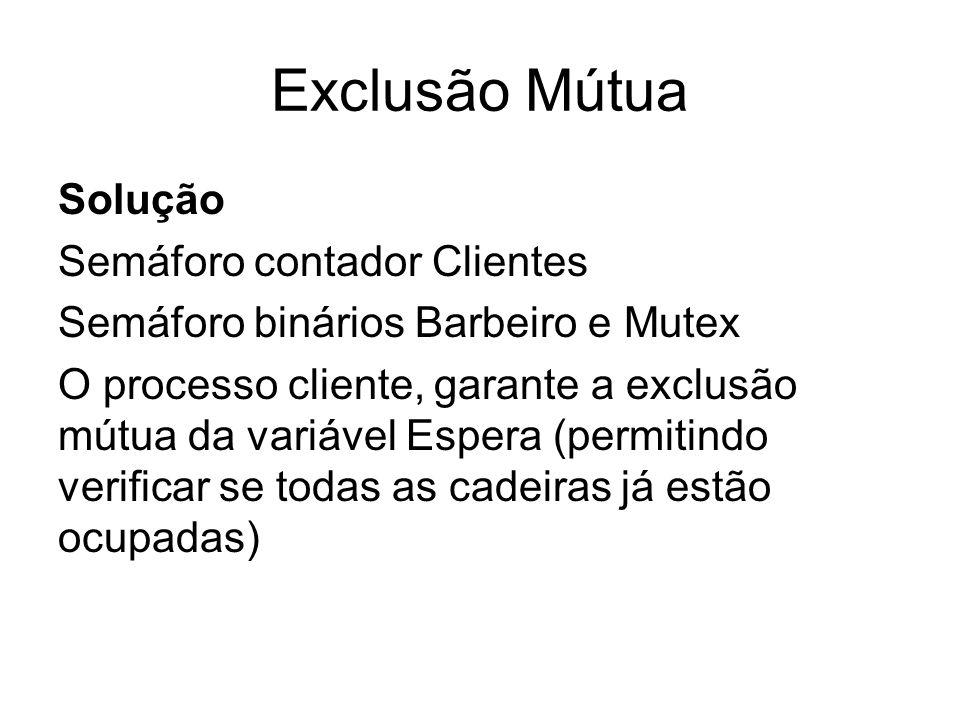 Exclusão Mútua Solução Semáforo contador Clientes Semáforo binários Barbeiro e Mutex O processo cliente, garante a exclusão mútua da variável Espera (