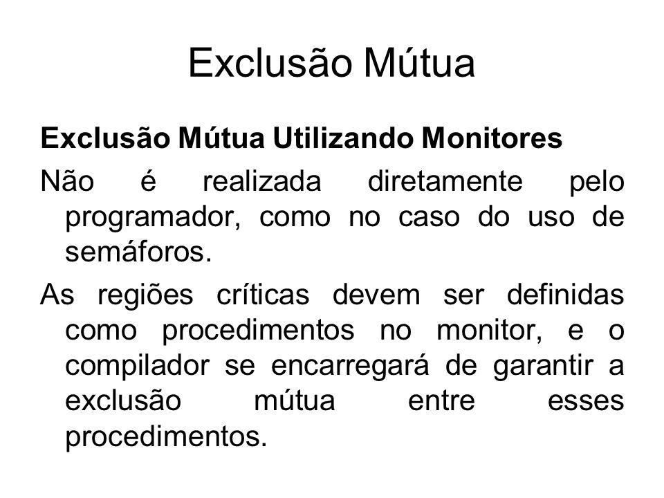 Exclusão Mútua Exclusão Mútua Utilizando Monitores Não é realizada diretamente pelo programador, como no caso do uso de semáforos. As regiões críticas