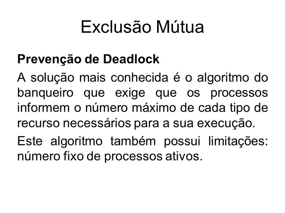 Exclusão Mútua Prevenção de Deadlock A solução mais conhecida é o algoritmo do banqueiro que exige que os processos informem o número máximo de cada t