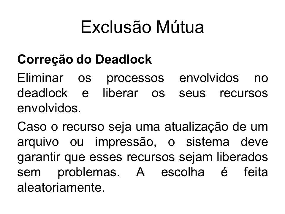 Exclusão Mútua Correção do Deadlock Eliminar os processos envolvidos no deadlock e liberar os seus recursos envolvidos. Caso o recurso seja uma atuali