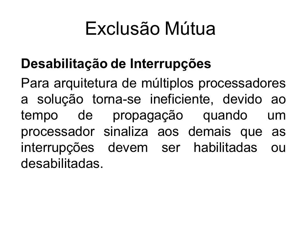 Exclusão Mútua Desabilitação de Interrupções Para arquitetura de múltiplos processadores a solução torna-se ineficiente, devido ao tempo de propagação
