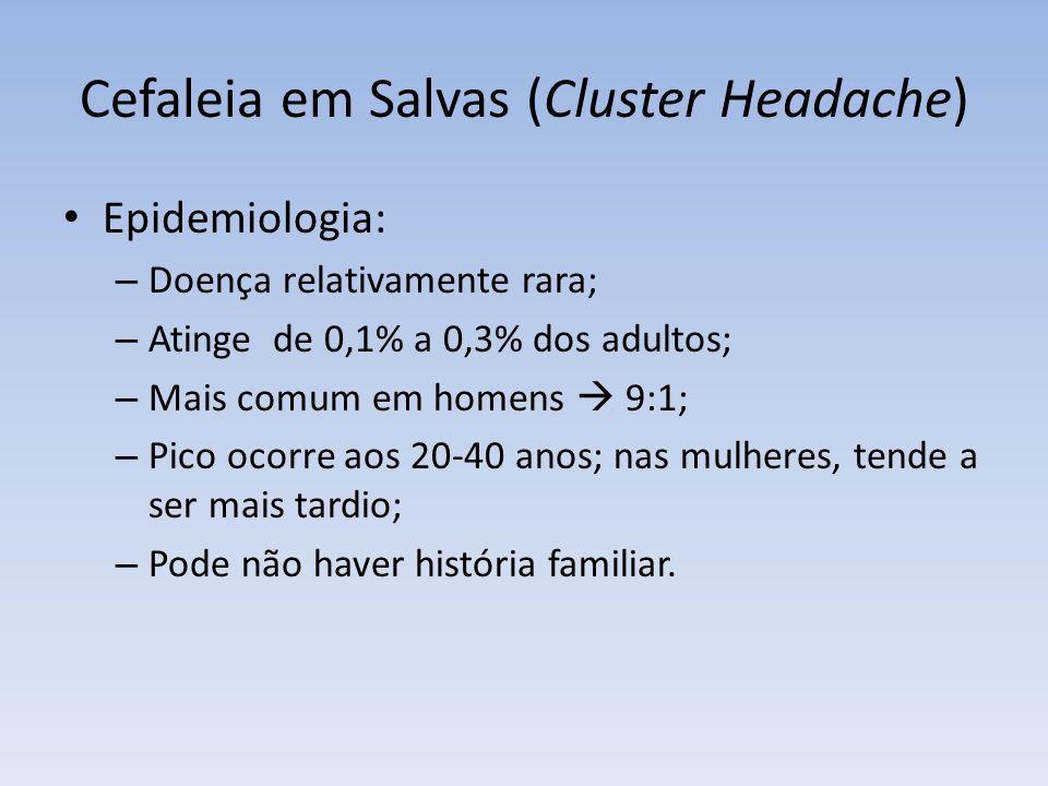 Cefaleia em Salvas (Cluster Headache) Epidemiologia: – Doença relativamente rara; – Atinge de 0,1% a 0,3% dos adultos; – Mais comum em homens 9:1; – P