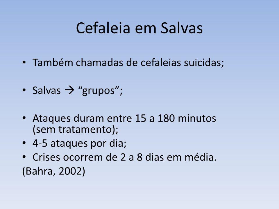 Cefaleia em Salvas Também chamadas de cefaleias suicidas; Salvas grupos; Ataques duram entre 15 a 180 minutos (sem tratamento); 4-5 ataques por dia; C