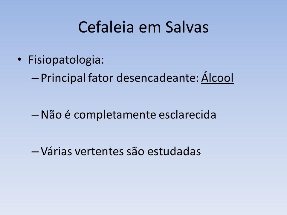 Cefaleia em Salvas Fisiopatologia: – Principal fator desencadeante: Álcool – Não é completamente esclarecida – Várias vertentes são estudadas