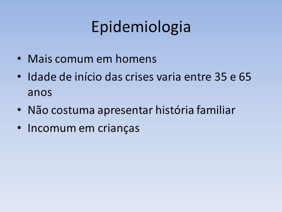 Epidemiologia Mais comum em homens Idade de início das crises varia entre 35 e 65 anos Não costuma apresentar história familiar Incomum em crianças