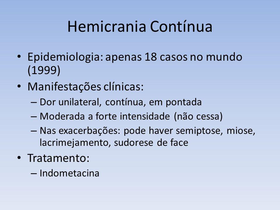Hemicrania Contínua Epidemiologia: apenas 18 casos no mundo (1999) Manifestações clínicas: – Dor unilateral, contínua, em pontada – Moderada a forte i