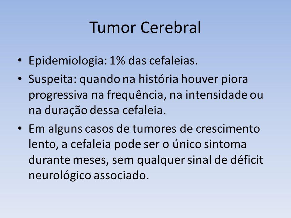 Tumor Cerebral Epidemiologia: 1% das cefaleias. Suspeita: quando na história houver piora progressiva na frequência, na intensidade ou na duração dess