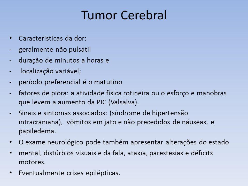 Tumor Cerebral Características da dor: -geralmente não pulsátil -duração de minutos a horas e - localização variável; -período preferencial é o matuti