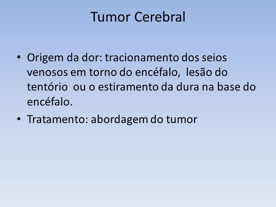 Tumor Cerebral Origem da dor: tracionamento dos seios venosos em torno do encéfalo, lesão do tentório ou o estiramento da dura na base do encéfalo. Tr