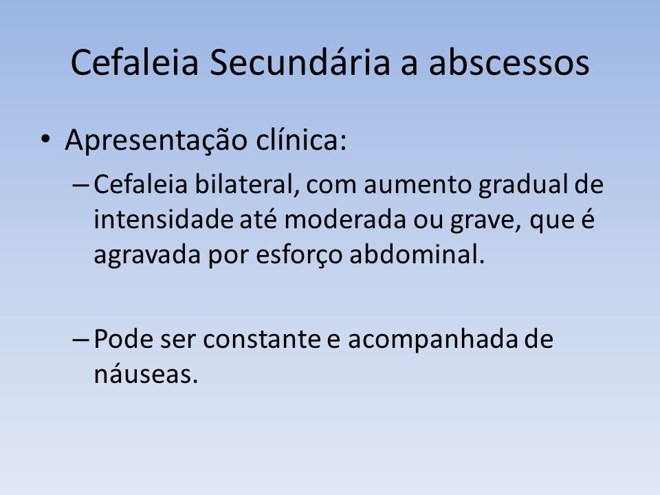 Cefaleia Secundária a abscessos Apresentação clínica: – Cefaleia bilateral, com aumento gradual de intensidade até moderada ou grave, que é agravada p