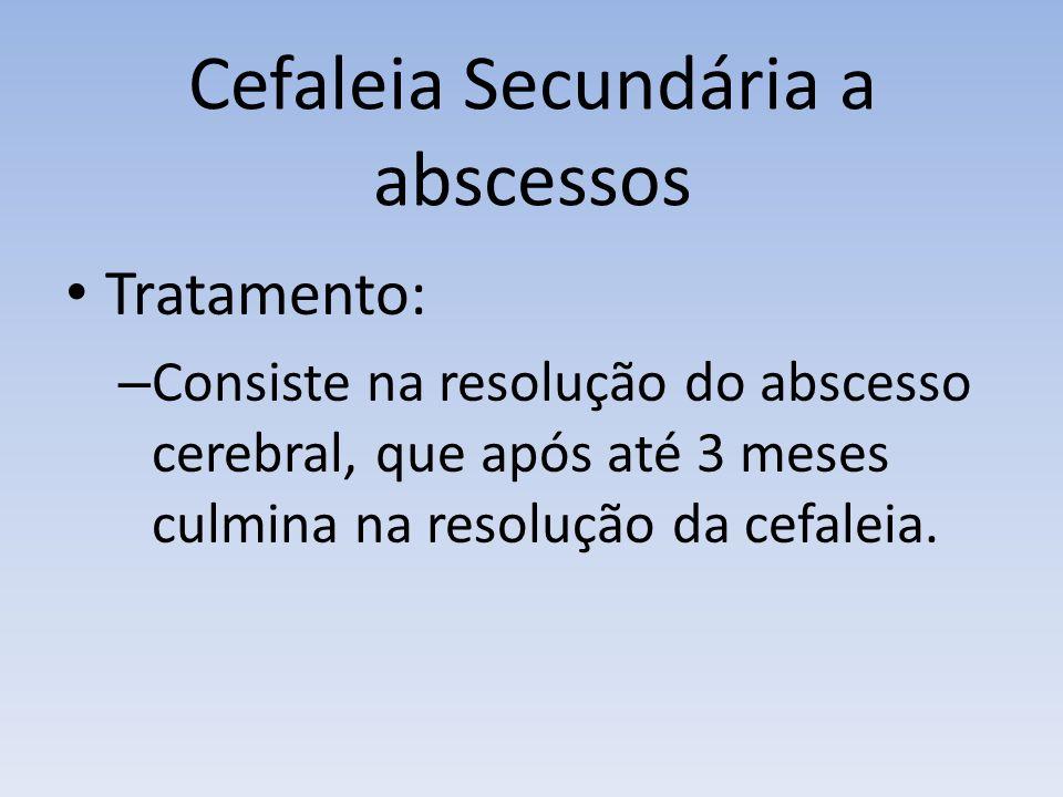Cefaleia Secundária a abscessos Tratamento: – Consiste na resolução do abscesso cerebral, que após até 3 meses culmina na resolução da cefaleia.