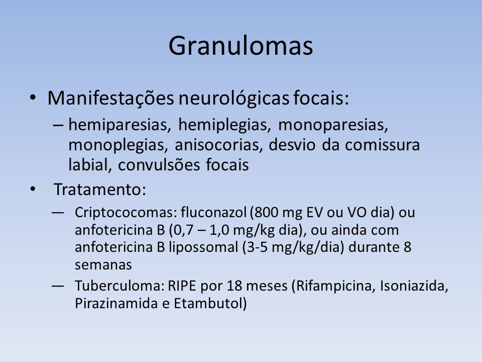 Granulomas Manifestações neurológicas focais: – hemiparesias, hemiplegias, monoparesias, monoplegias, anisocorias, desvio da comissura labial, convuls