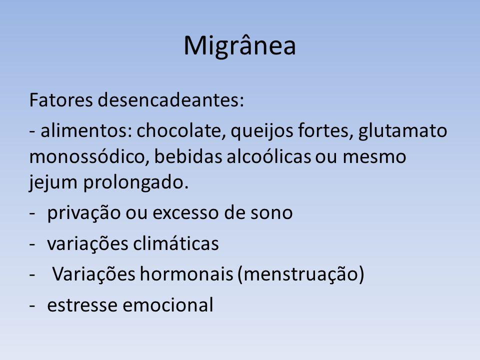 Migrânea Fatores desencadeantes: - alimentos: chocolate, queijos fortes, glutamato monossódico, bebidas alcoólicas ou mesmo jejum prolongado. -privaçã