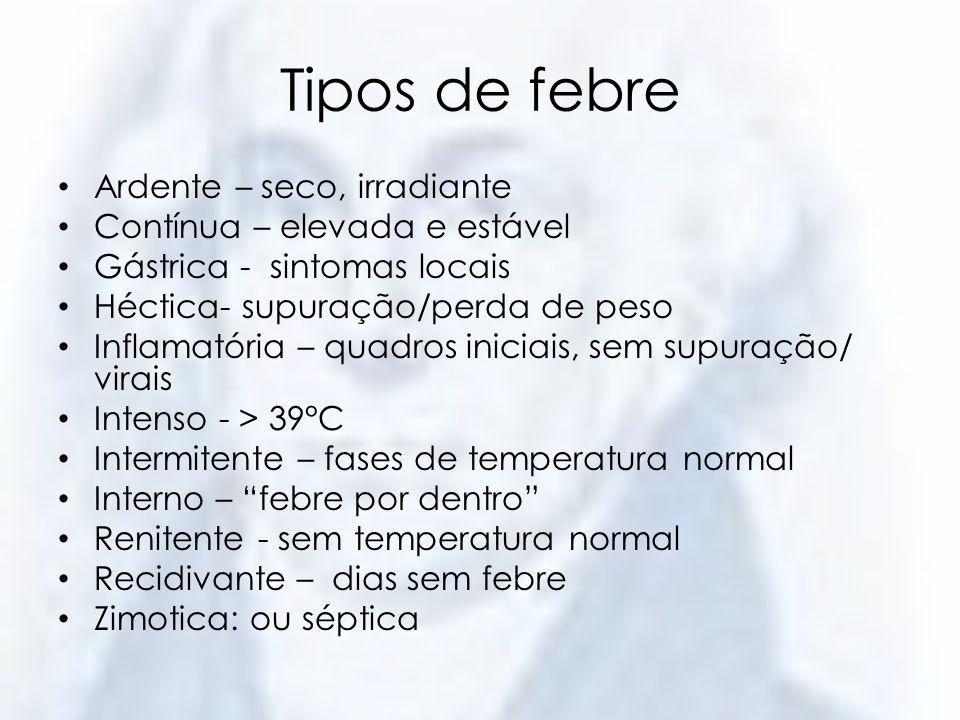 Tipos de febre Ardente – seco, irradiante Contínua – elevada e estável Gástrica - sintomas locais Héctica- supuração/perda de peso Inflamatória – quad