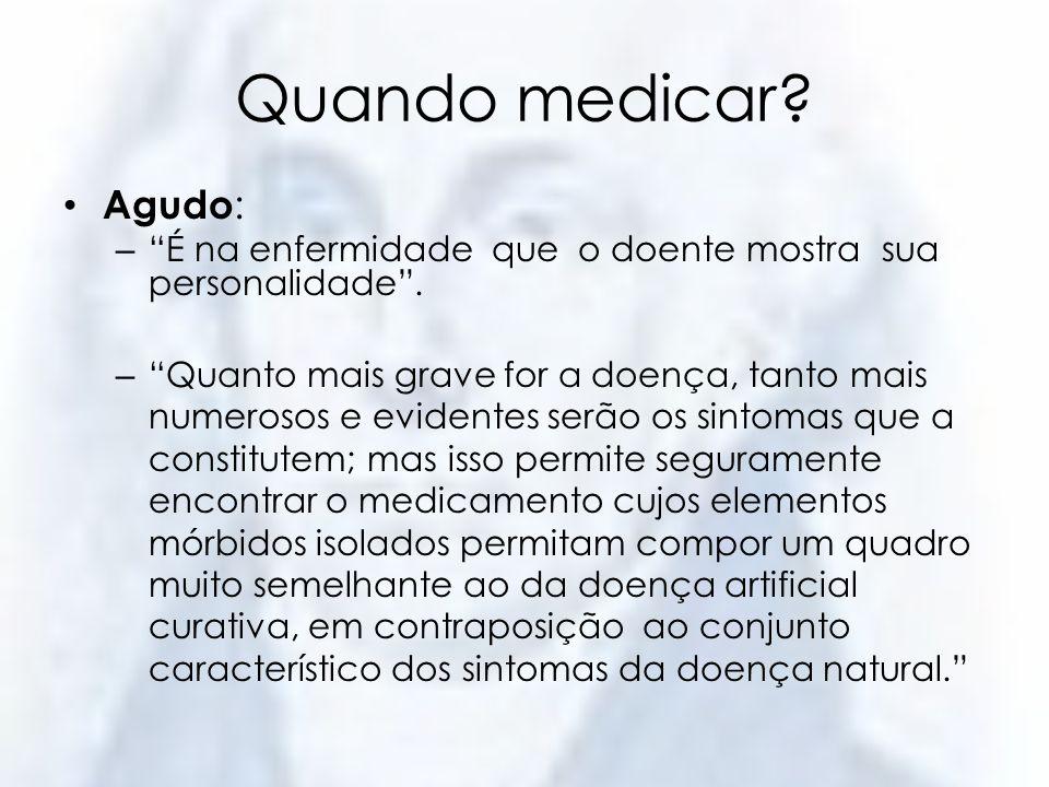 Quando medicar? Agudo : – É na enfermidade que o doente mostra sua personalidade. – Quanto mais grave for a doença, tanto mais numerosos e evidentes s