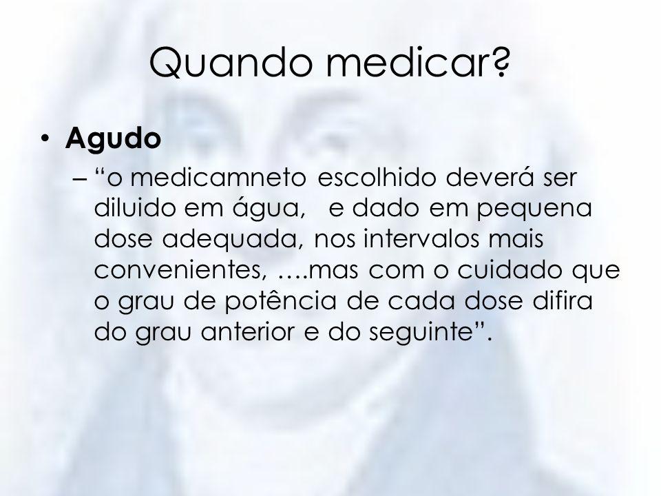 Quando medicar? Agudo – o medicamneto escolhido deverá ser diluido em água, e dado em pequena dose adequada, nos intervalos mais convenientes, ….mas c