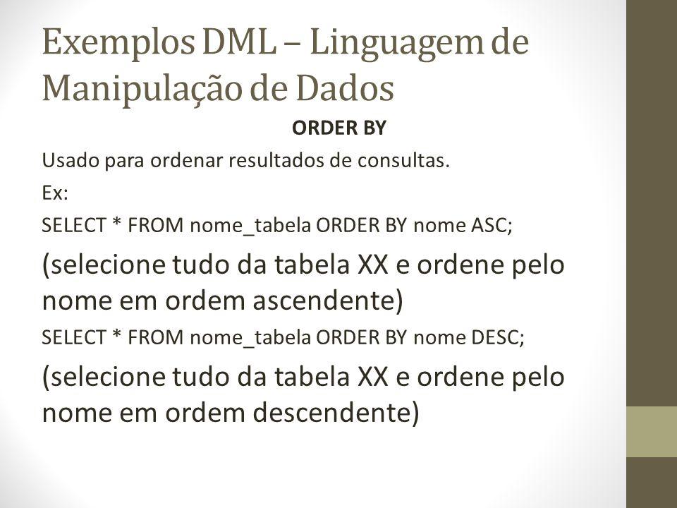 Exemplos DML – Linguagem de Manipulação de Dados ORDER BY Usado para ordenar resultados de consultas. Ex: SELECT * FROM nome_tabela ORDER BY nome ASC;