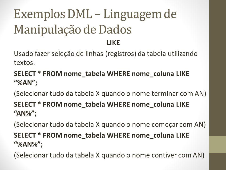 Exemplos DML – Linguagem de Manipulação de Dados LIKE Usado fazer seleção de linhas (registros) da tabela utilizando textos. SELECT * FROM nome_tabela