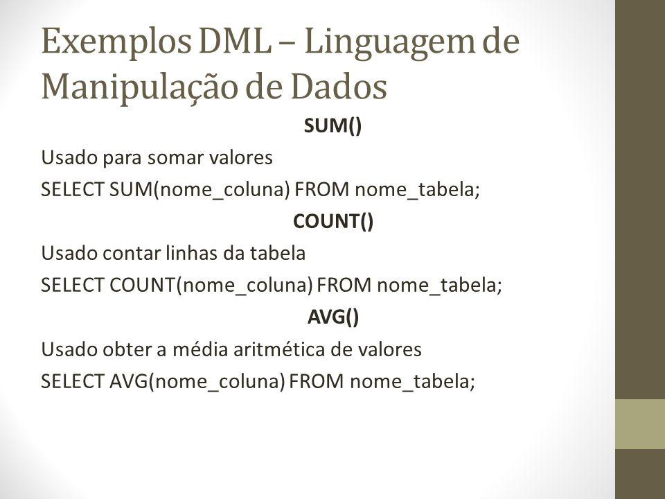 Exemplos DML – Linguagem de Manipulação de Dados SUM() Usado para somar valores SELECT SUM(nome_coluna) FROM nome_tabela; COUNT() Usado contar linhas
