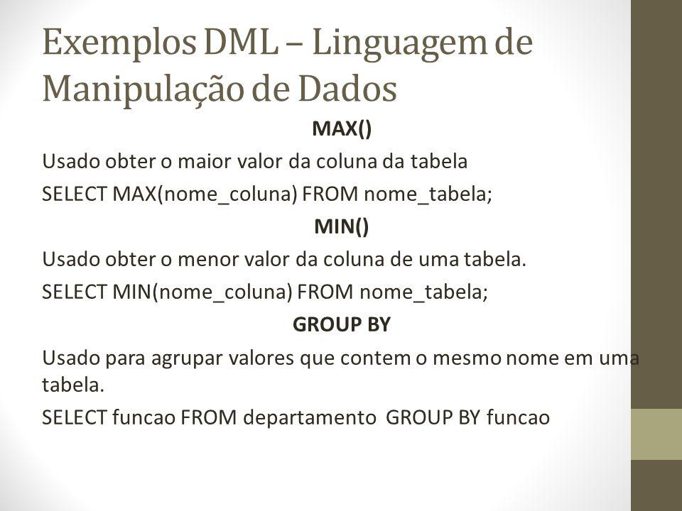 Exemplos DML – Linguagem de Manipulação de Dados MAX() Usado obter o maior valor da coluna da tabela SELECT MAX(nome_coluna) FROM nome_tabela; MIN() U