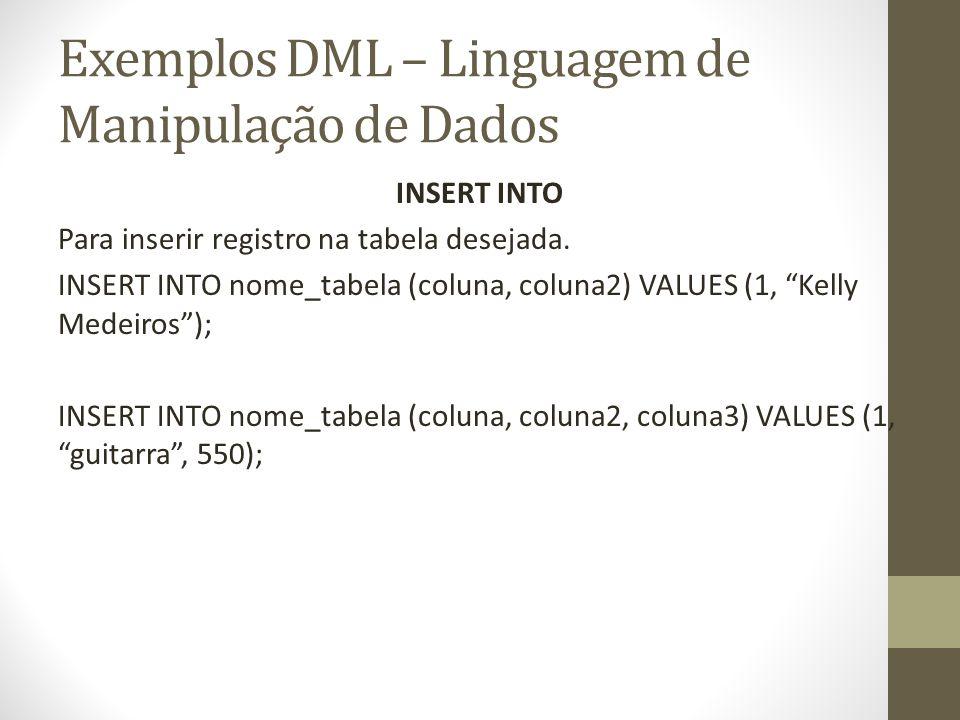 Exemplos DML – Linguagem de Manipulação de Dados INSERT INTO Para inserir registro na tabela desejada. INSERT INTO nome_tabela (coluna, coluna2) VALUE