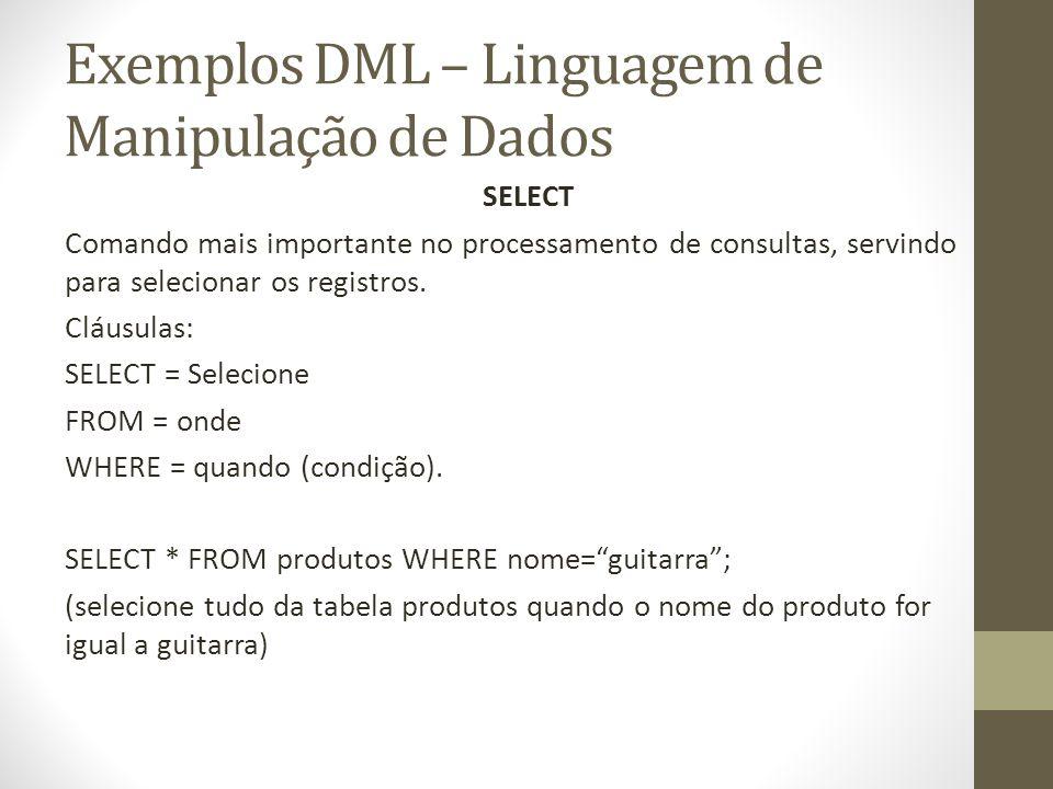 Exemplos DML – Linguagem de Manipulação de Dados SELECT Comando mais importante no processamento de consultas, servindo para selecionar os registros.