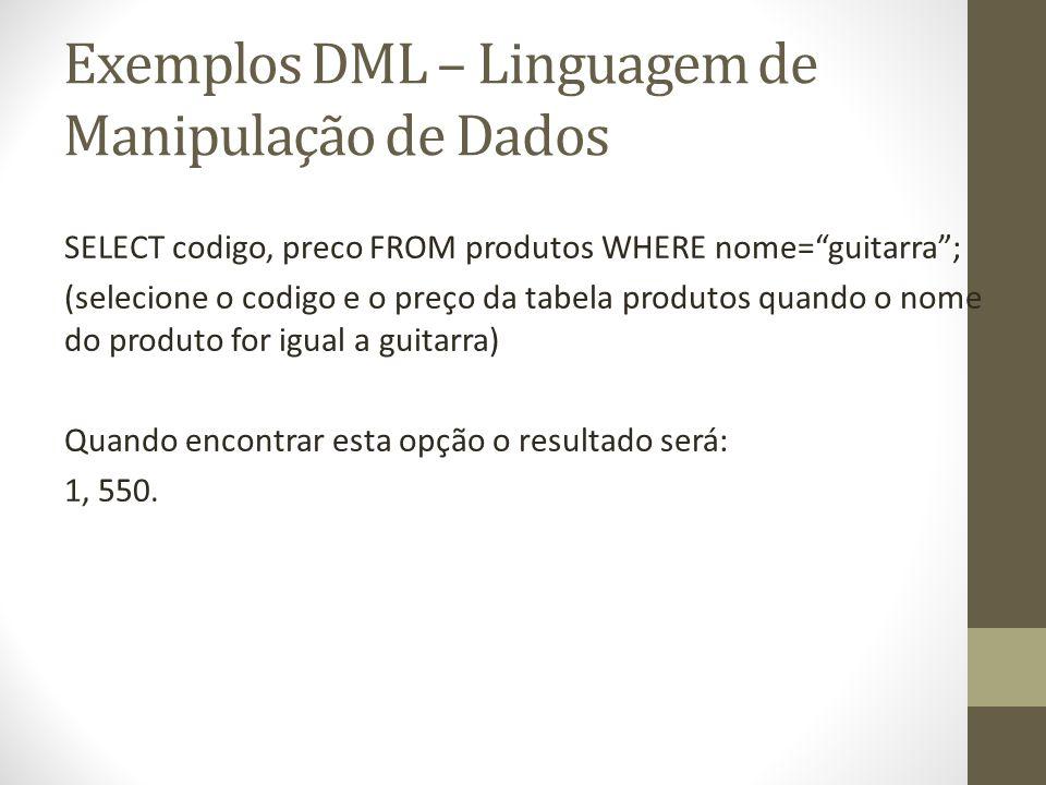 Exemplos DML – Linguagem de Manipulação de Dados SELECT codigo, preco FROM produtos WHERE nome=guitarra; (selecione o codigo e o preço da tabela produ