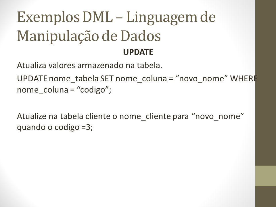 Exemplos DML – Linguagem de Manipulação de Dados UPDATE Atualiza valores armazenado na tabela. UPDATE nome_tabela SET nome_coluna = novo_nome WHERE no