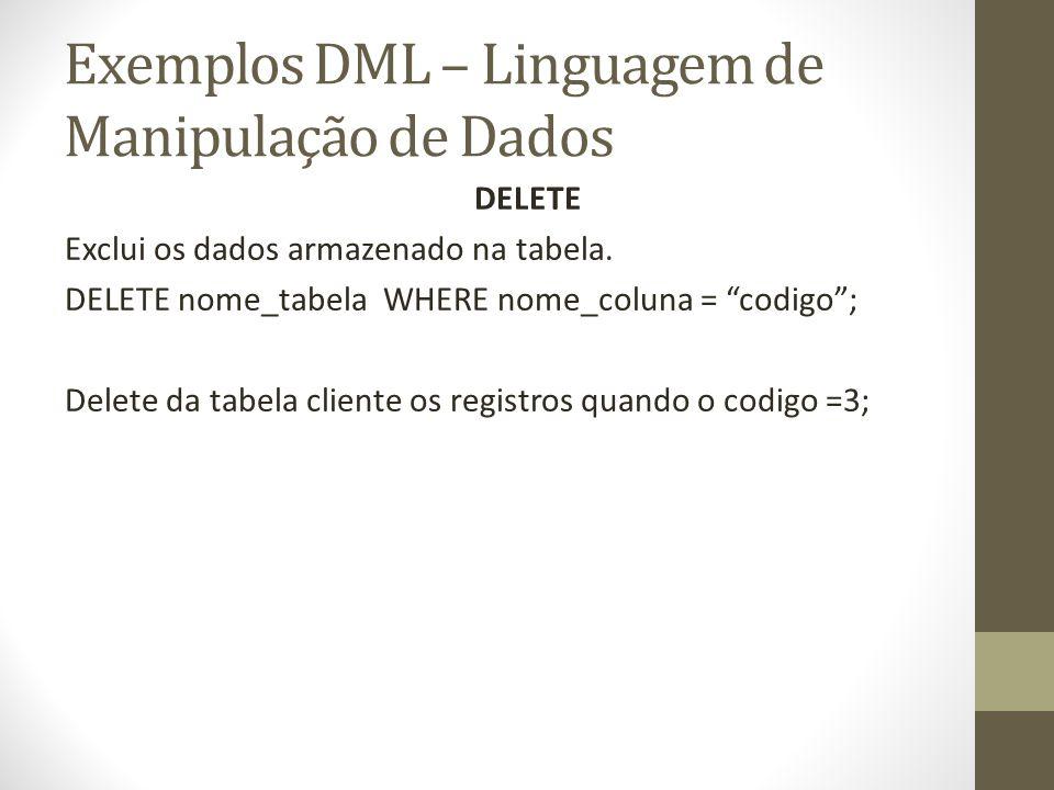 Exemplos DML – Linguagem de Manipulação de Dados DELETE Exclui os dados armazenado na tabela. DELETE nome_tabela WHERE nome_coluna = codigo; Delete da
