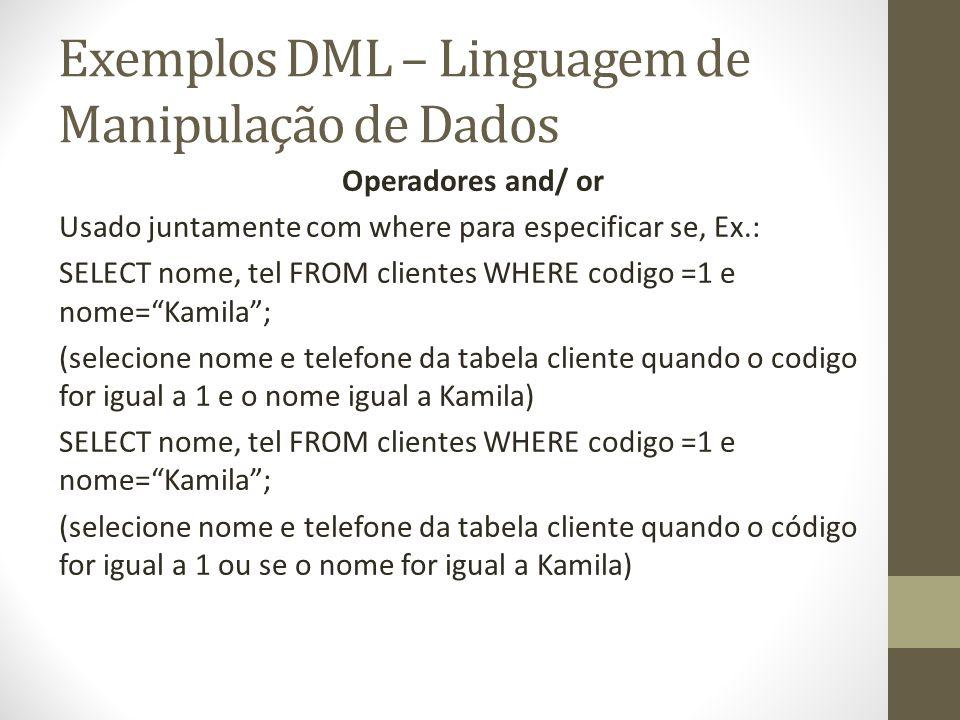 Exemplos DML – Linguagem de Manipulação de Dados Operadores and/ or Usado juntamente com where para especificar se, Ex.: SELECT nome, tel FROM cliente