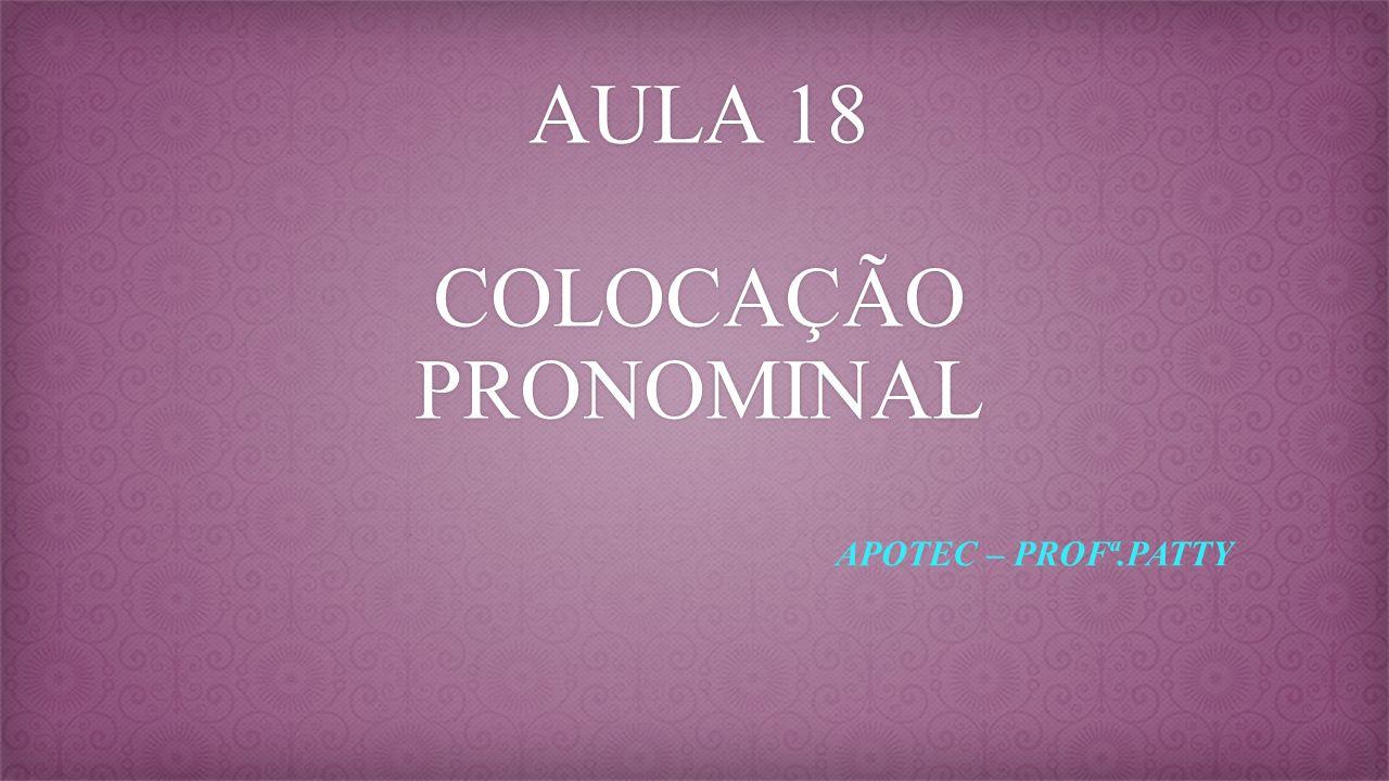 AULA 18 COLOCAÇÃO PRONOMINAL APOTEC – PROFª.PATTY