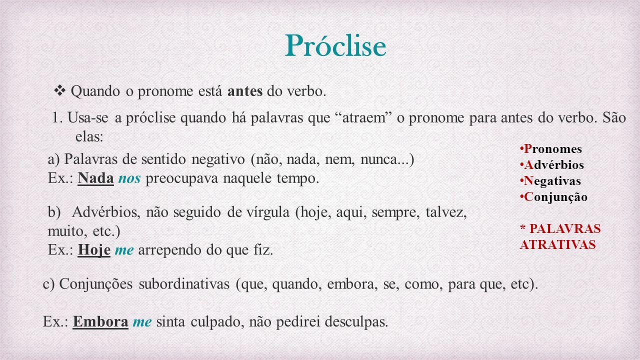 Próclise Quando o pronome está antes do verbo. 1. Usa-se a próclise quando há palavras que atraem o pronome para antes do verbo. São elas: a) Palavras