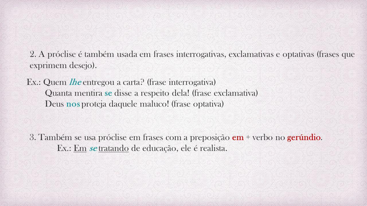 2. A próclise é também usada em frases interrogativas, exclamativas e optativas (frases que exprimem desejo). Ex.: Quem lhe entregou a carta? (frase i