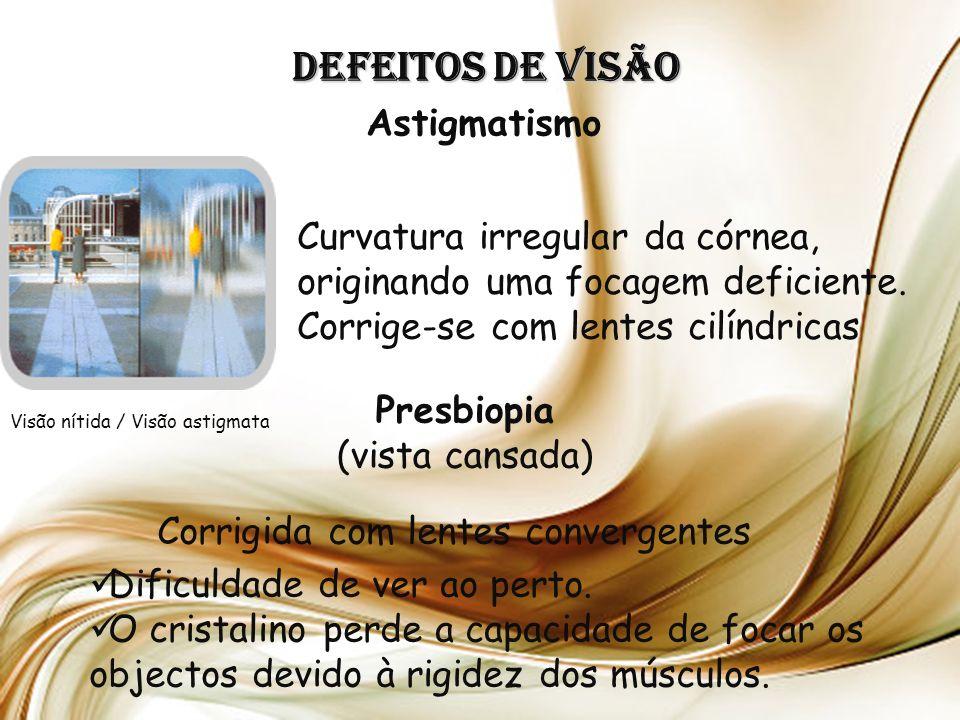Defeitos de Visão Astigmatismo Presbiopia (vista cansada) Dificuldade de ver ao perto.