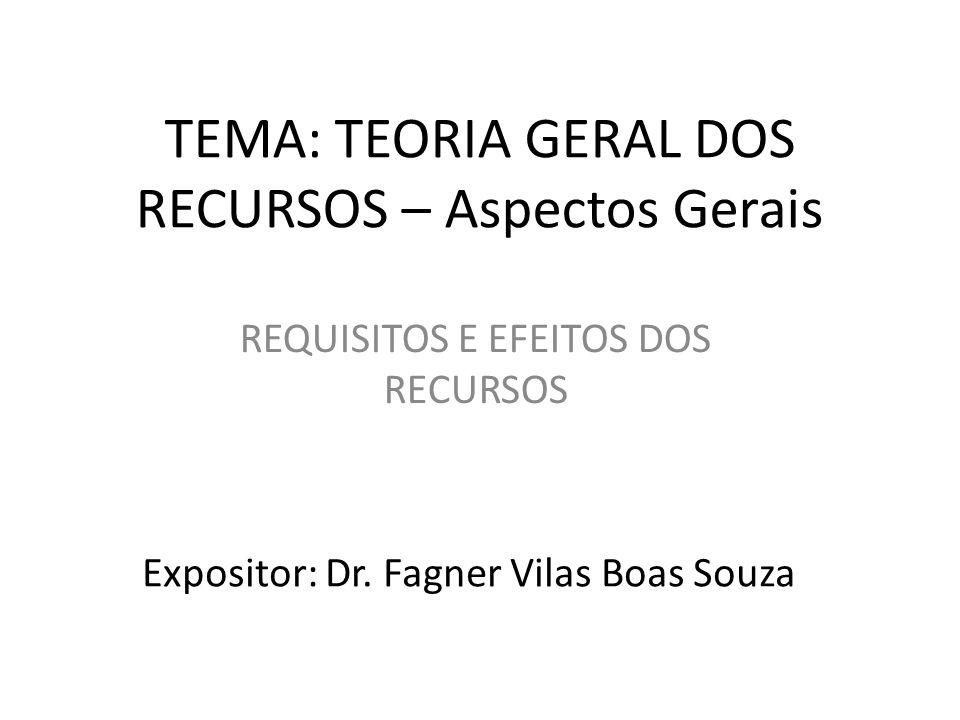 TEMA: TEORIA GERAL DOS RECURSOS – Aspectos Gerais REQUISITOS E EFEITOS DOS RECURSOS Expositor: Dr.