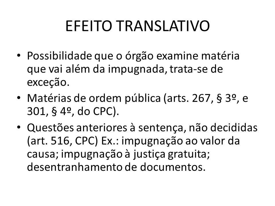 EFEITO TRANSLATIVO Possibilidade que o órgão examine matéria que vai além da impugnada, trata-se de exceção. Matérias de ordem pública (arts. 267, § 3
