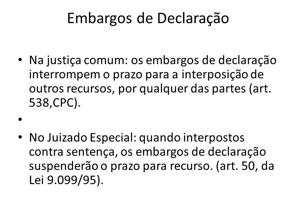 Embargos de Declaração Na justiça comum: os embargos de declaração interrompem o prazo para a interposição de outros recursos, por qualquer das partes (art.