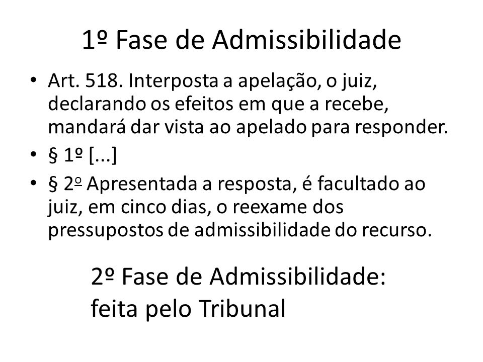 1º Fase de Admissibilidade Art. 518. Interposta a apelação, o juiz, declarando os efeitos em que a recebe, mandará dar vista ao apelado para responder