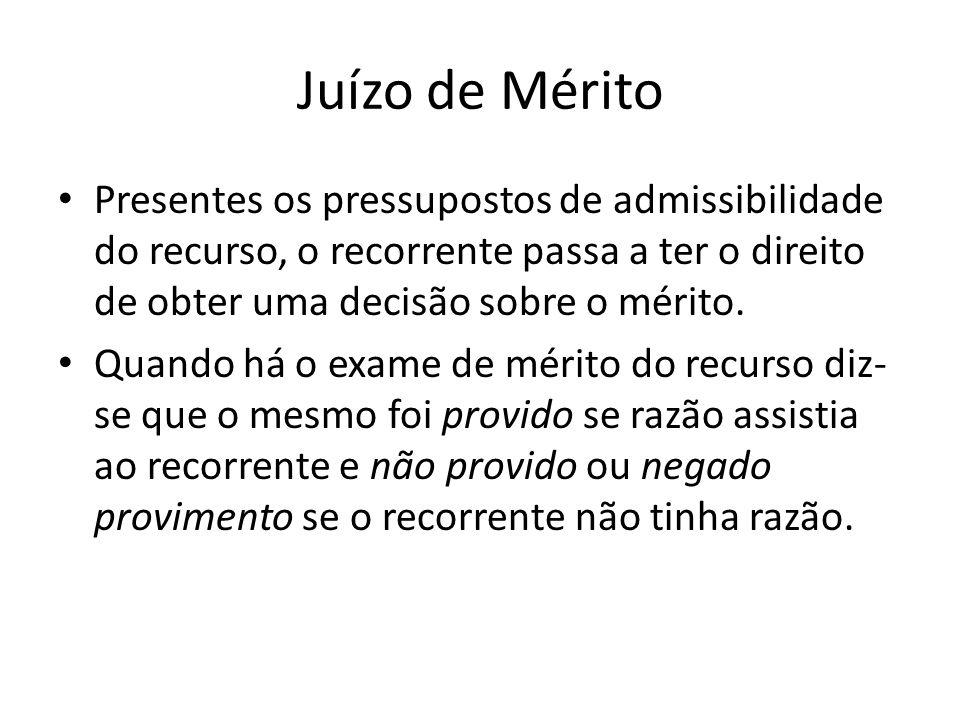 Juízo de Mérito Presentes os pressupostos de admissibilidade do recurso, o recorrente passa a ter o direito de obter uma decisão sobre o mérito.