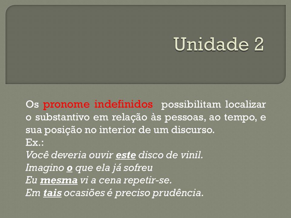 Os pronome indefinidos possibilitam localizar o substantivo em relação às pessoas, ao tempo, e sua posição no interior de um discurso. Ex.: Você dever
