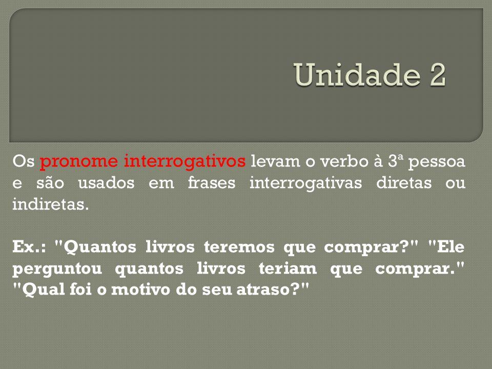 Os pronome interrogativos levam o verbo à 3ª pessoa e são usados em frases interrogativas diretas ou indiretas. Ex.: