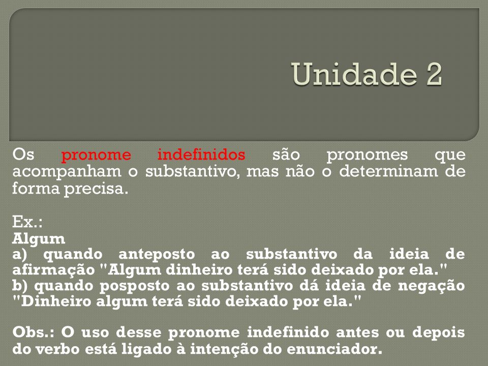 Os pronome indefinidos são pronomes que acompanham o substantivo, mas não o determinam de forma precisa. Ex.: Algum a) quando anteposto ao substantivo