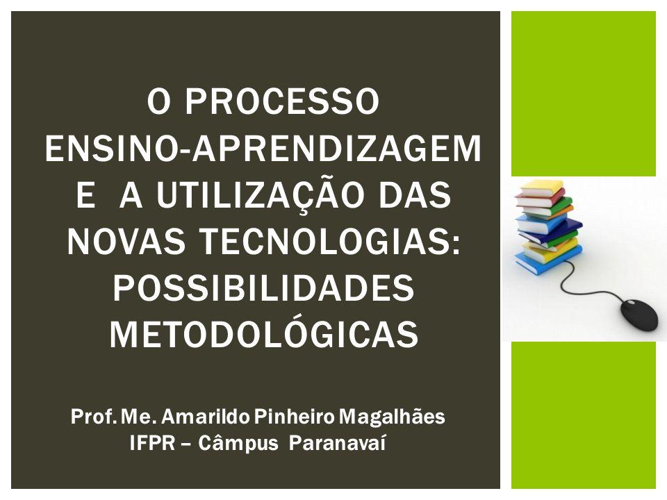 O PROCESSO ENSINO-APRENDIZAGEM E A UTILIZAÇÃO DAS NOVAS TECNOLOGIAS: POSSIBILIDADES METODOLÓGICAS Prof. Me. Amarildo Pinheiro Magalhães IFPR – Câmpus
