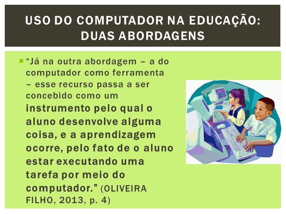 Já na outra abordagem – a do computador como ferramenta – esse recurso passa a ser concebido como um instrumento pelo qual o aluno desenvolve alguma c