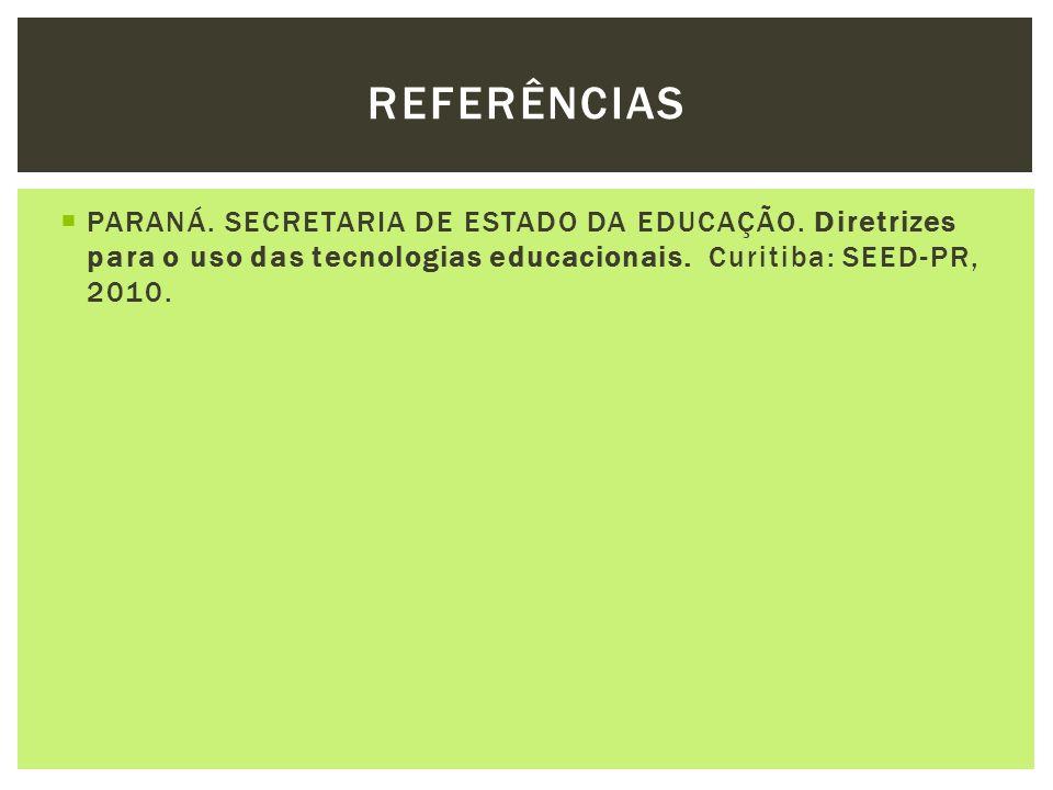 PARANÁ. SECRETARIA DE ESTADO DA EDUCAÇÃO. Diretrizes para o uso das tecnologias educacionais. Curitiba: SEED-PR, 2010. REFERÊNCIAS