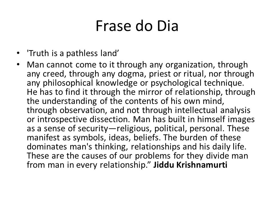 Frase do Dia 'Truth is a pathless land Man cannot come to it through any organization, through any creed, through any dogma, priest or ritual, nor thr